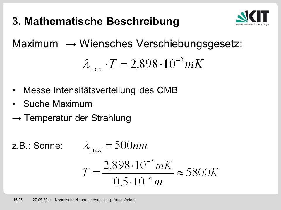 16/5327.05.2011 3. Mathematische Beschreibung Kosmische Hintergrundstrahlung, Anna Weigel Maximum Wiensches Verschiebungsgesetz: Messe Intensitätsvert