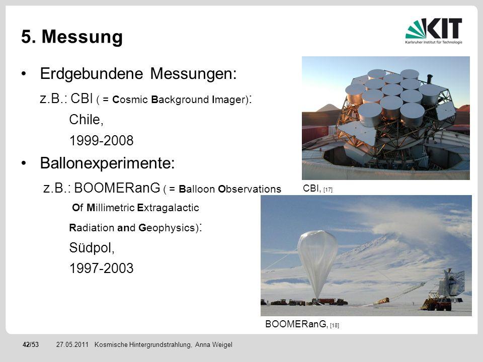 42/5327.05.2011 5. Messung Erdgebundene Messungen: z.B.: CBI ( = Cosmic Background Imager) : Chile, 1999-2008 Ballonexperimente: z.B.: BOOMERanG ( = B