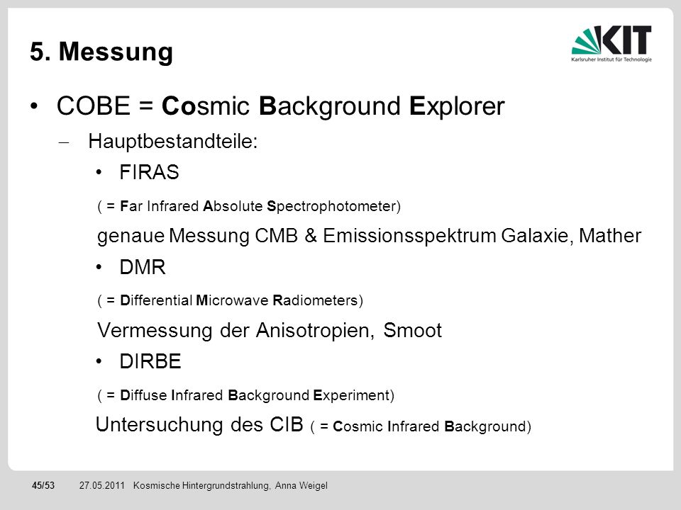 45/5327.05.2011 5. Messung COBE = Cosmic Background Explorer Hauptbestandteile: FIRAS ( = Far Infrared Absolute Spectrophotometer) genaue Messung CMB