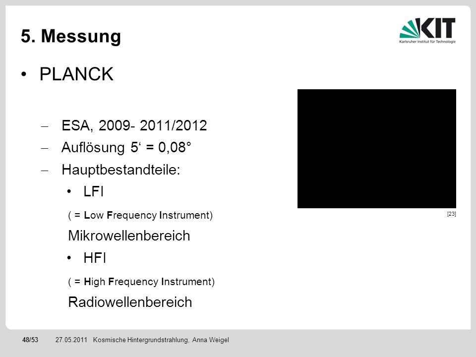 48/5327.05.2011 5. Messung PLANCK ESA, 2009- 2011/2012 Auflösung 5 = 0,08° Hauptbestandteile: LFI ( = Low Frequency Instrument) Mikrowellenbereich HFI