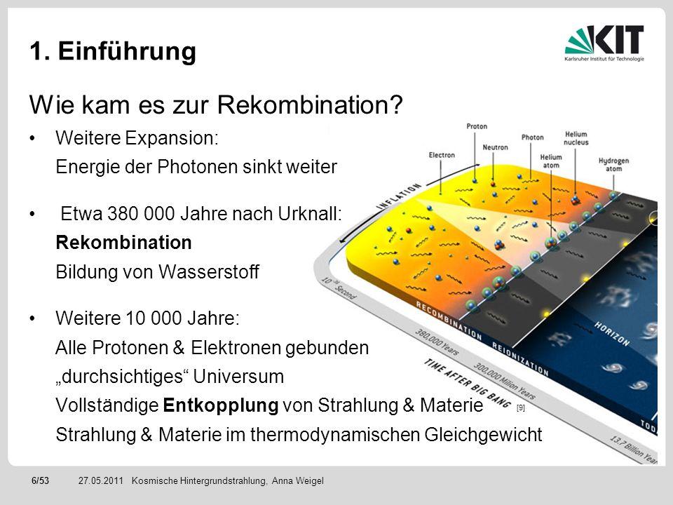 6/5327.05.2011 1. Einführung Wie kam es zur Rekombination? Weitere Expansion: Energie der Photonen sinkt weiter Etwa 380 000 Jahre nach Urknall: Rekom