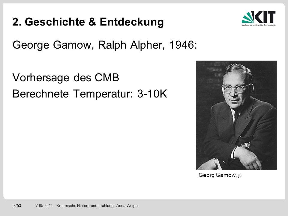8/5327.05.2011 2. Geschichte & Entdeckung George Gamow, Ralph Alpher, 1946: Vorhersage des CMB Berechnete Temperatur: 3-10K Kosmische Hintergrundstrah