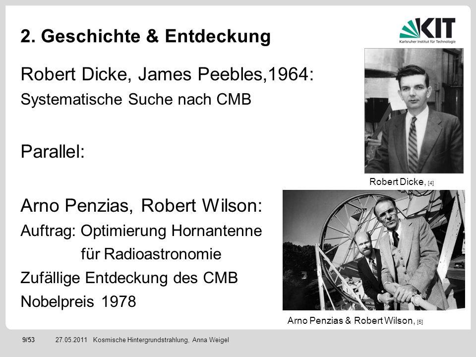 9/5327.05.2011 2. Geschichte & Entdeckung Robert Dicke, James Peebles,1964: Systematische Suche nach CMB Parallel: Arno Penzias, Robert Wilson: Auftra