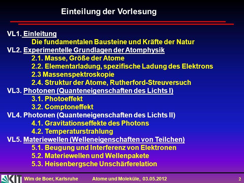 Wim de Boer, Karlsruhe Atome und Moleküle, 03.05.2012 13 De-Broglie Beziehung Photon: E=hv=hc/ und E 2 =p 2 c 2 +m 2 c 4 Daher: für m=0 gilt: E=pc=hc/ oder p=h/ (de Broglie) Um Interferenzen der Elektronen zu erklären postulierte de Broglie das diese Beziehung auch für Teilchen gilt!
