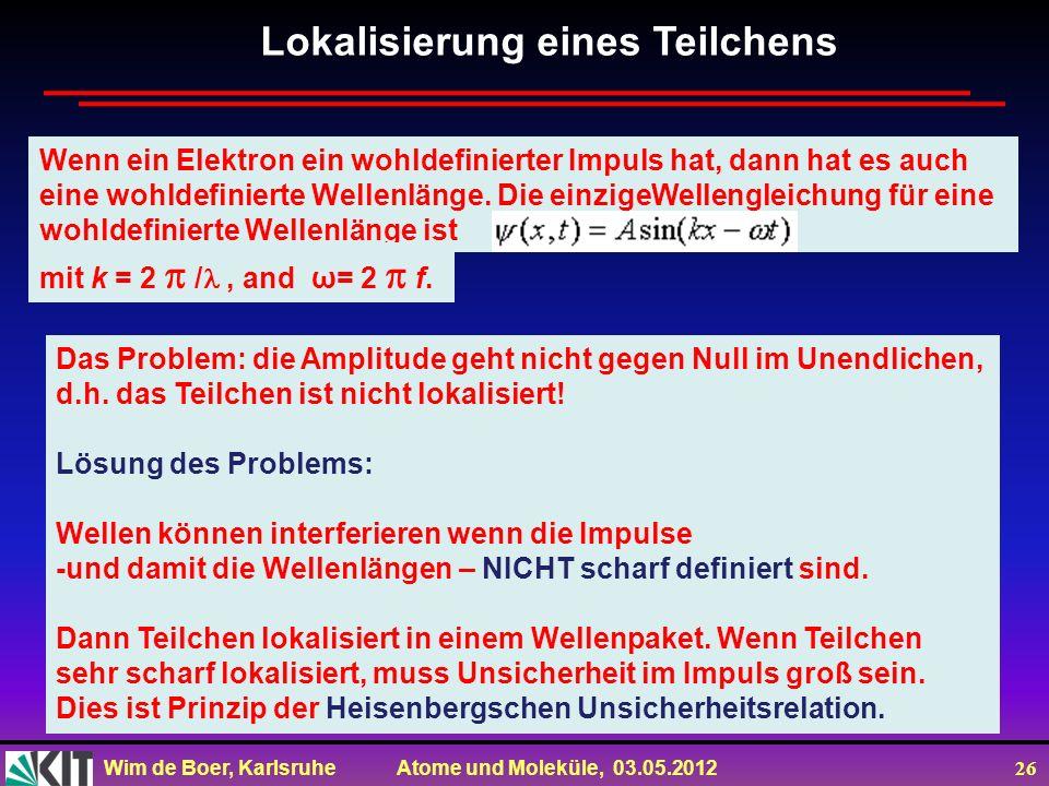 Wim de Boer, Karlsruhe Atome und Moleküle, 03.05.2012 26 Wenn ein Elektron ein wohldefinierter Impuls hat, dann hat es auch eine wohldefinierte Wellen