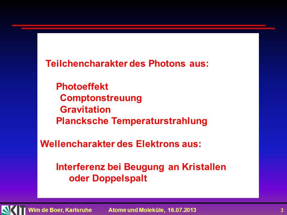 Wim de Boer, Karlsruhe Atome und Moleküle, 16.07.2013 2 Teilchencharakter des Photons aus: Photoeffekt Comptonstreuung Gravitation Plancksche Temperat