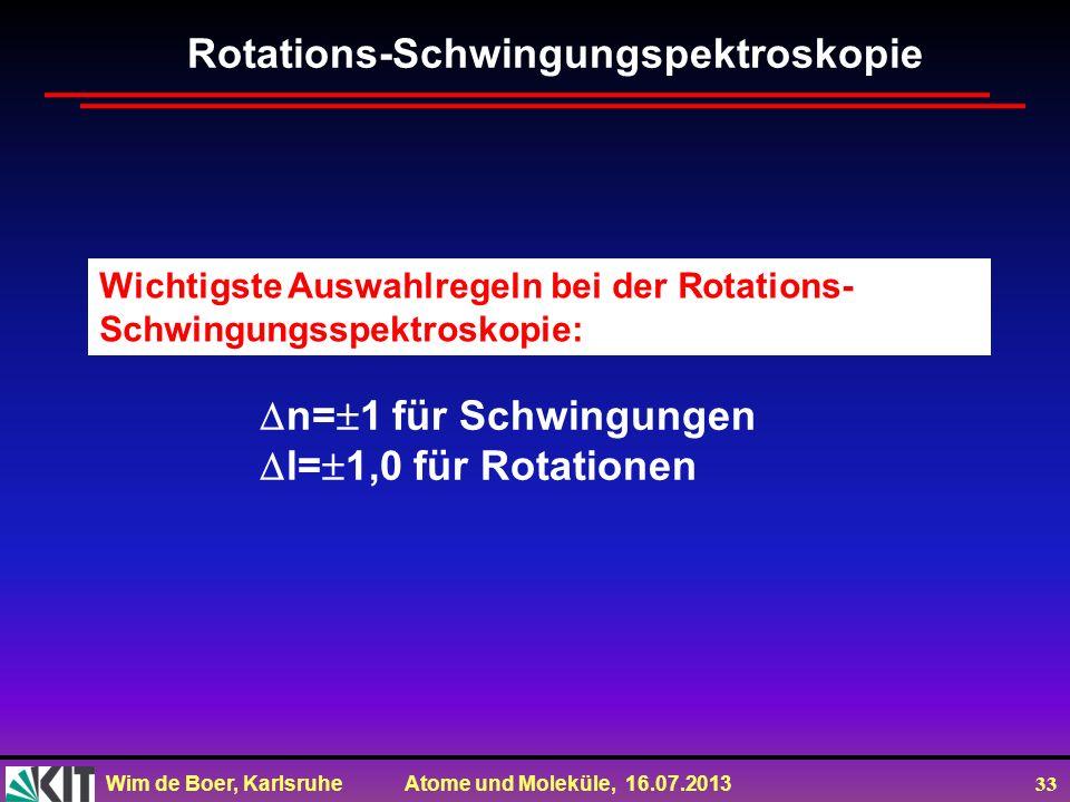 Wim de Boer, Karlsruhe Atome und Moleküle, 16.07.2013 33 Wichtigste Auswahlregeln bei der Rotations- Schwingungsspektroskopie: Rotations-Schwingungspe