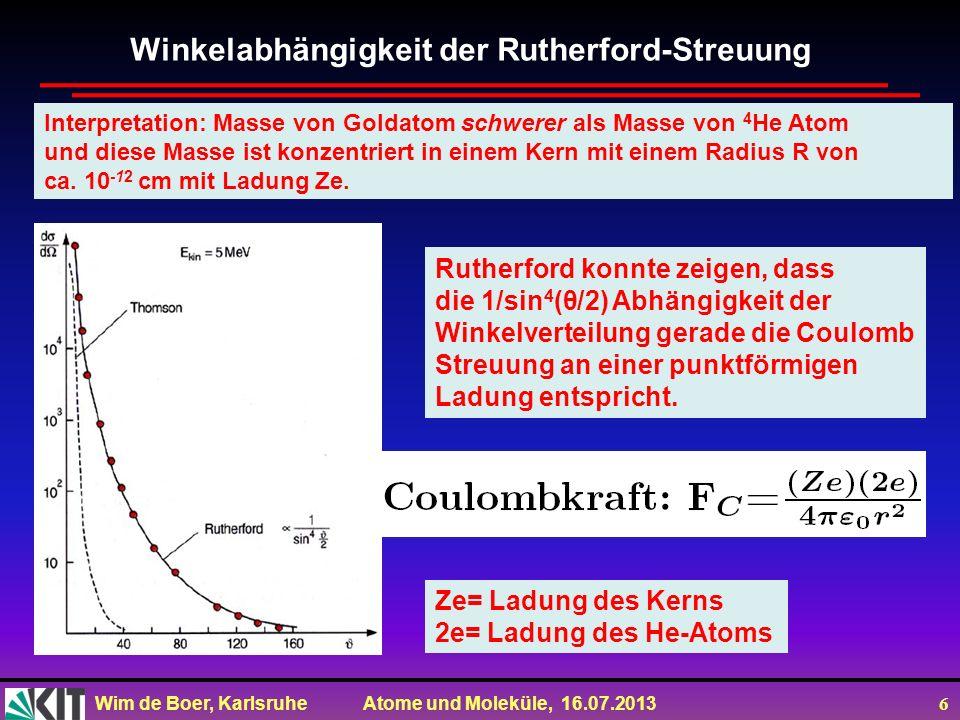 Wim de Boer, Karlsruhe Atome und Moleküle, 16.07.2013 6 Winkelabhängigkeit der Rutherford-Streuung Rutherford konnte zeigen, dass die 1/sin 4 (θ/2) Ab