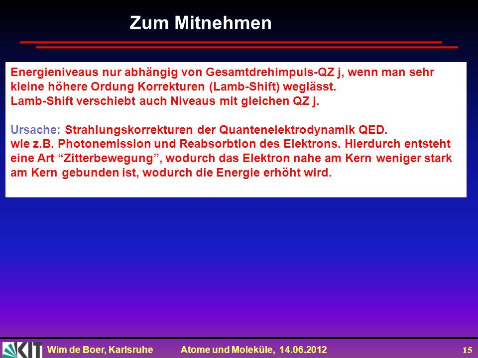 Wim de Boer, Karlsruhe Atome und Moleküle, 14.06.2012 15 Zum Mitnehmen Energieniveaus nur abhängig von Gesamtdrehimpuls-QZ j, wenn man sehr kleine höhere Ordung Korrekturen (Lamb-Shift) weglässt.
