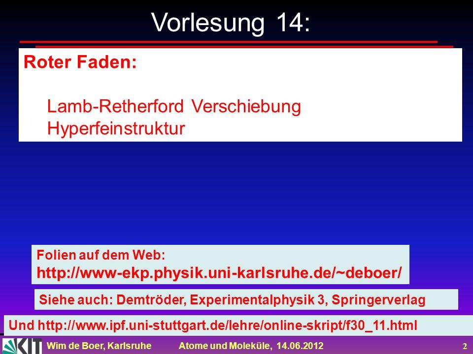 Wim de Boer, Karlsruhe Atome und Moleküle, 14.06.2012 3 Zusammenfassung der Feinstruktur Problem: bei Wasserstoff Aufspaltung von 2S ½ and 2P ½ (entdeckt von Lamb und Retherford) Erklärung: Vakuumpol.