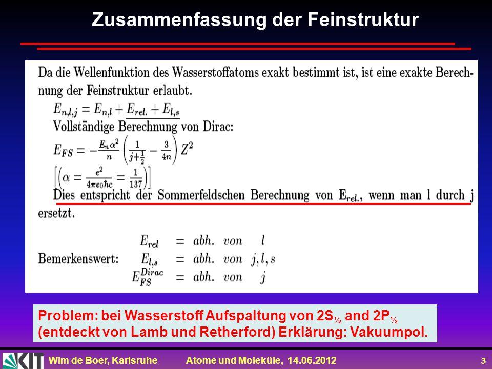 Wim de Boer, Karlsruhe Atome und Moleküle, 14.06.2012 3 Zusammenfassung der Feinstruktur Problem: bei Wasserstoff Aufspaltung von 2S ½ and 2P ½ (entde