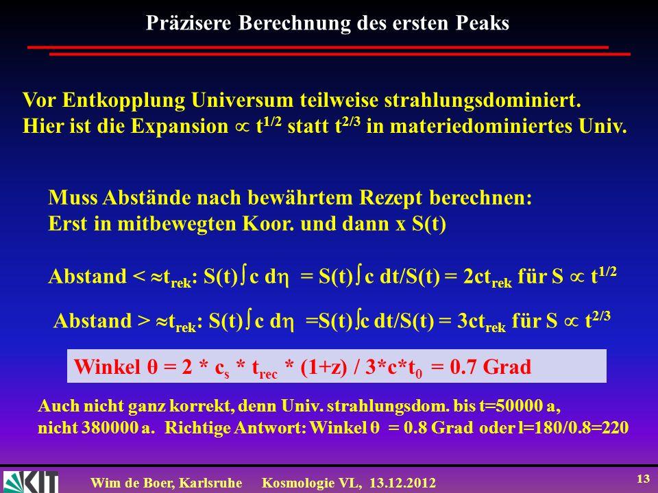 Wim de Boer, KarlsruheKosmologie VL, 13.12.2012 13 Präzisere Berechnung des ersten Peaks Vor Entkopplung Universum teilweise strahlungsdominiert. Hier
