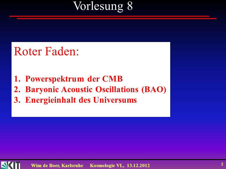Wim de Boer, KarlsruheKosmologie VL, 13.12.2012 2 Vorlesung 8 Roter Faden: 1.Powerspektrum der CMB 2.Baryonic Acoustic Oscillations (BAO) 3.Energieinh