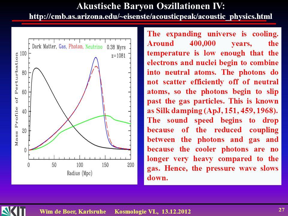 Wim de Boer, KarlsruheKosmologie VL, 13.12.2012 27 Akustische Baryon Oszillationen IV: http://cmb.as.arizona.edu/~eisenste/acousticpeak/acoustic_physi