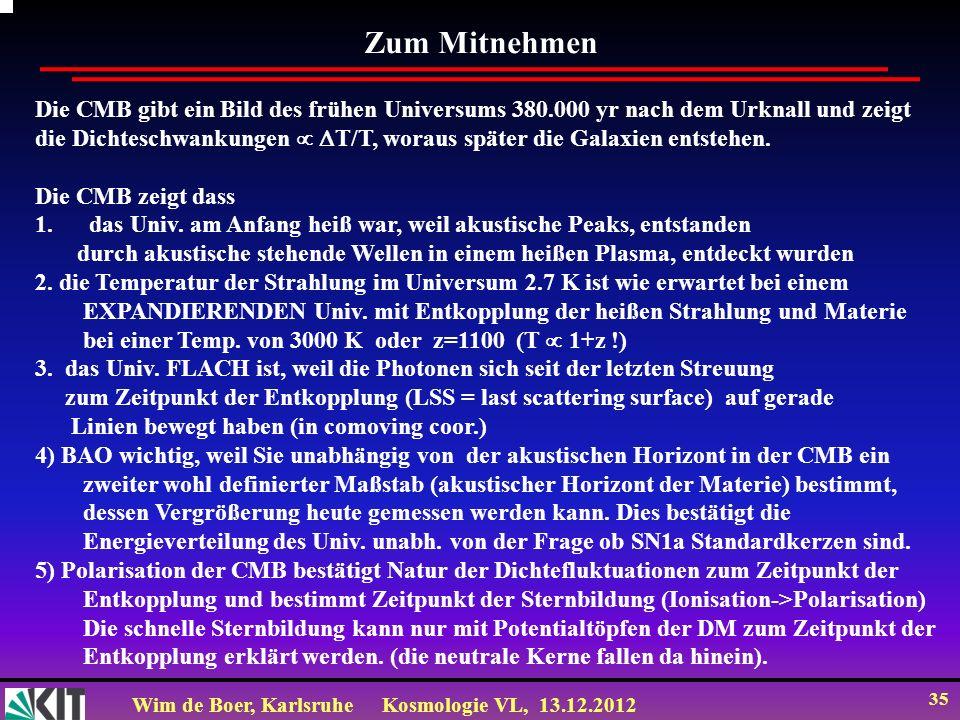Wim de Boer, KarlsruheKosmologie VL, 13.12.2012 35 Zum Mitnehmen Die CMB gibt ein Bild des frühen Universums 380.000 yr nach dem Urknall und zeigt die