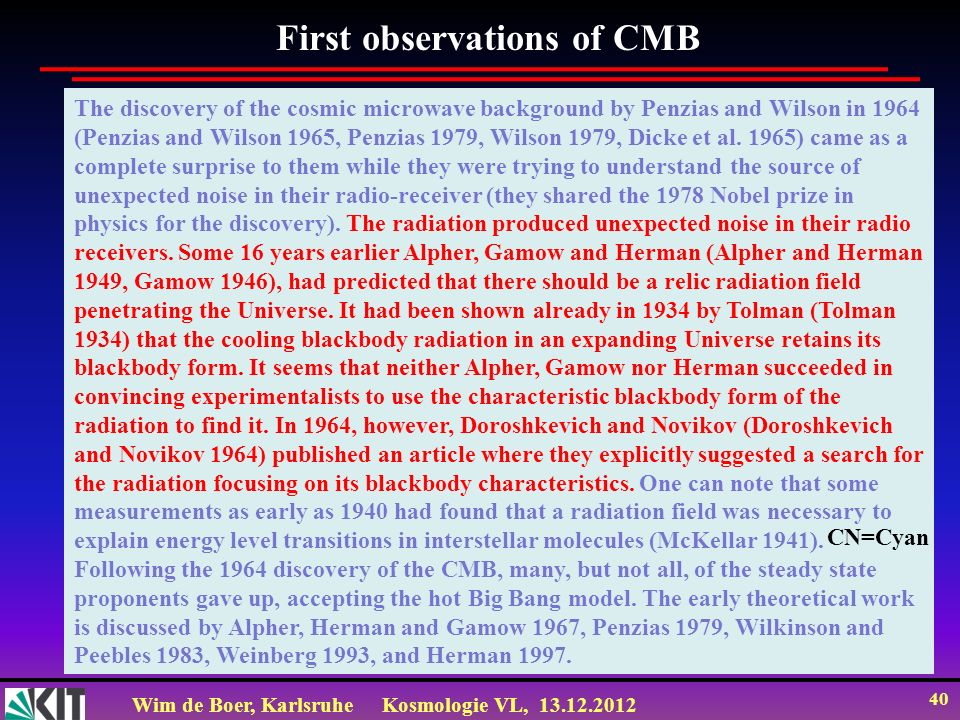 Wim de Boer, KarlsruheKosmologie VL, 13.12.2012 40 The discovery of the cosmic microwave background by Penzias and Wilson in 1964 (Penzias and Wilson