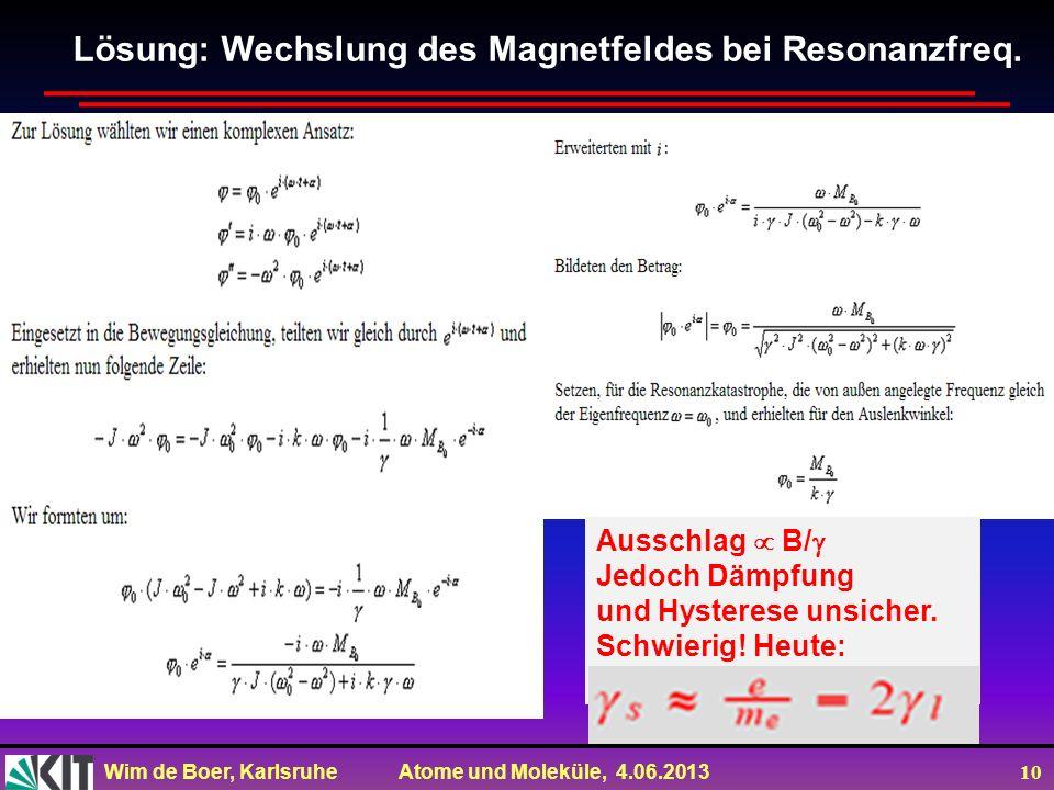 Wim de Boer, Karlsruhe Atome und Moleküle, 4.06.2013 10 Lösung: Wechslung des Magnetfeldes bei Resonanzfreq. Ausschlag B/ Jedoch Dämpfung und Hysteres