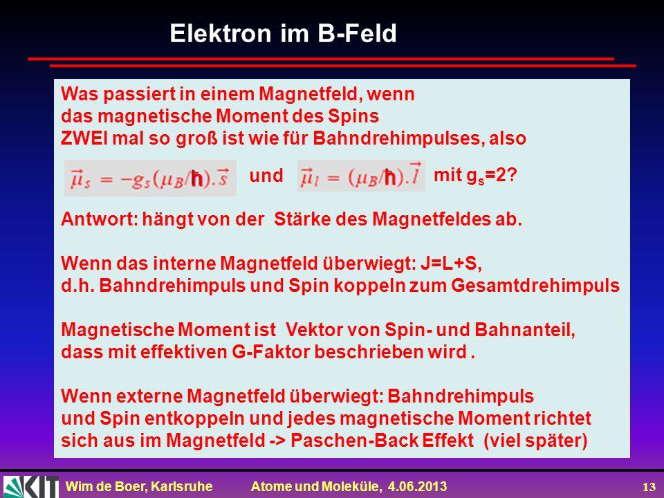 Wim de Boer, Karlsruhe Atome und Moleküle, 4.06.2013 13 Elektron im B-Feld Was passiert in einem Magnetfeld, wenn das magnetische Moment des Spins ZWE