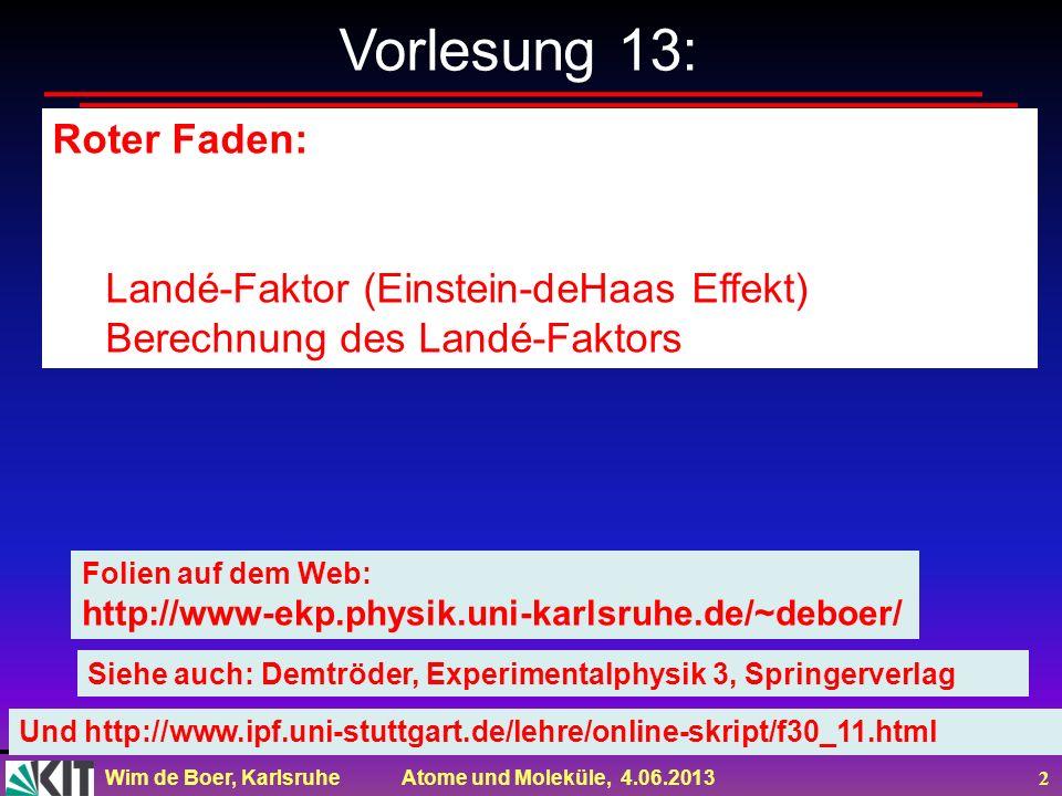 Wim de Boer, Karlsruhe Atome und Moleküle, 4.06.2013 2 Vorlesung 13: Roter Faden: Landé-Faktor (Einstein-deHaas Effekt) Berechnung des Landé-Faktors F