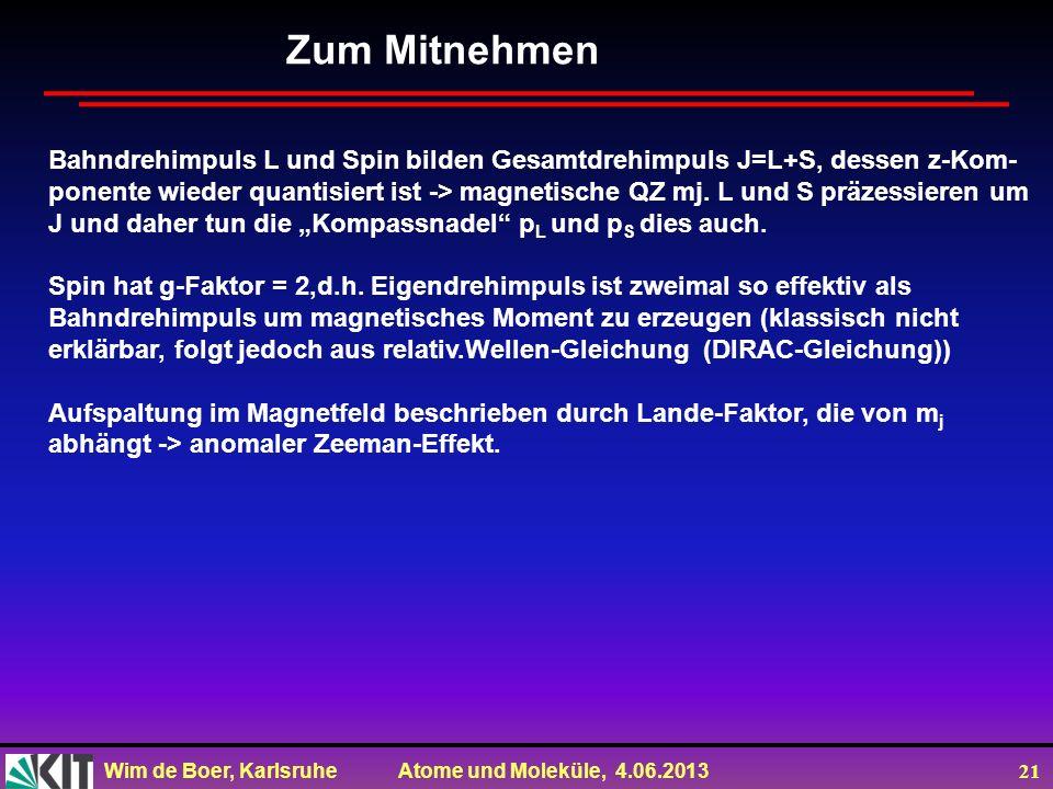 Wim de Boer, Karlsruhe Atome und Moleküle, 4.06.2013 21 Zum Mitnehmen Bahndrehimpuls L und Spin bilden Gesamtdrehimpuls J=L+S, dessen z-Kom- ponente w