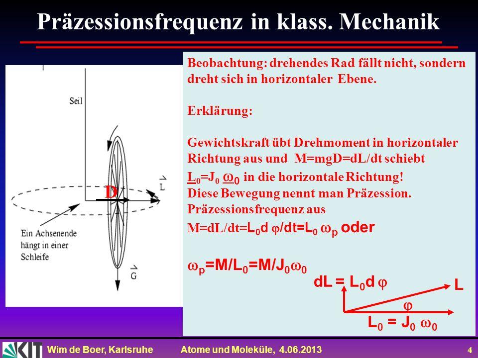 Wim de Boer, Karlsruhe Atome und Moleküle, 4.06.2013 4 Präzessionsfrequenz in klass. Mechanik Beobachtung: drehendes Rad fällt nicht, sondern dreht si