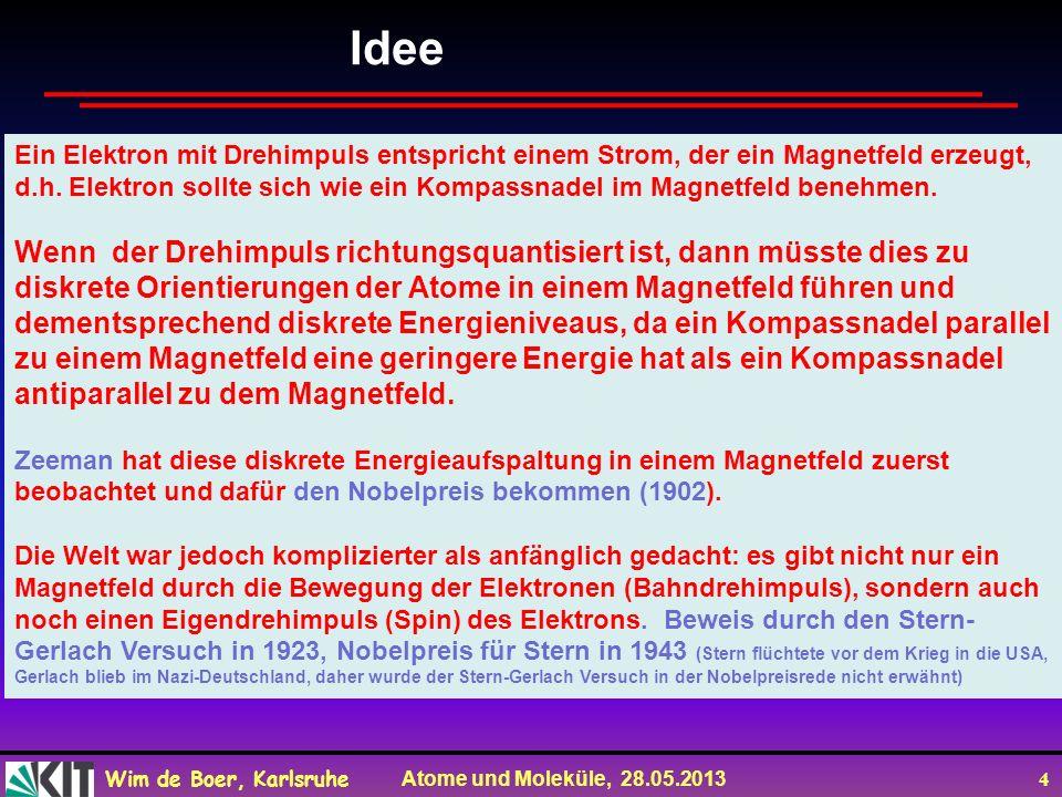 Wim de Boer, Karlsruhe Atome und Moleküle, 28.05.2013 5 Potentielle Energie im Magnetfeld Vpot = - Td = - IAxB d = - p x B d = - p B sin d = - p B cos = -p.B mit p = IA = magnetisches Moment (auch oft Symbol ) Kraft im Magnetfeld dV/dz = V =.B =.