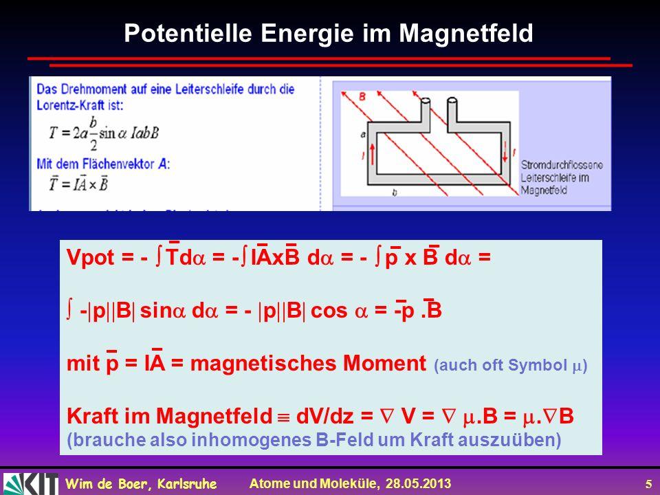 Wim de Boer, Karlsruhe Atome und Moleküle, 28.05.2013 5 Potentielle Energie im Magnetfeld Vpot = - Td = - IAxB d = - p x B d = - p B sin d = - p B cos