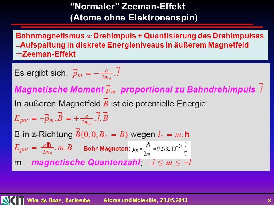 Wim de Boer, Karlsruhe Atome und Moleküle, 28.05.2013 8 Normaler Zeeman-Effekt (Atome ohne Elektronenspin) Bahnmagnetismus Drehimpuls + Quantisierung