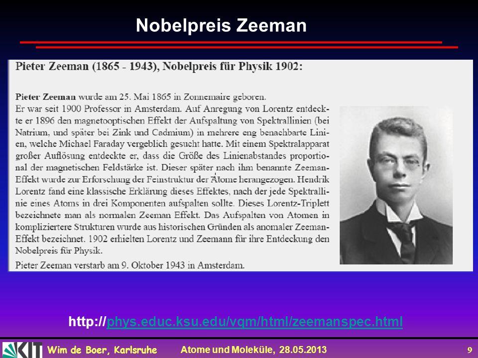 Wim de Boer, Karlsruhe Atome und Moleküle, 28.05.2013 9 Nobelpreis Zeeman http://phys.educ.ksu.edu/vqm/html/zeemanspec.htmlphys.educ.ksu.edu/vqm/html/