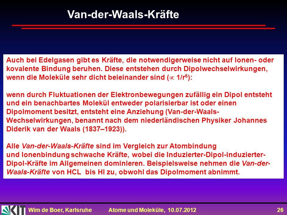 Wim de Boer, Karlsruhe Atome und Moleküle, 10.07.2012 26 Auch bei Edelgasen gibt es Kräfte, die notwendigerweise nicht auf Ionen- oder kovalente Bindu