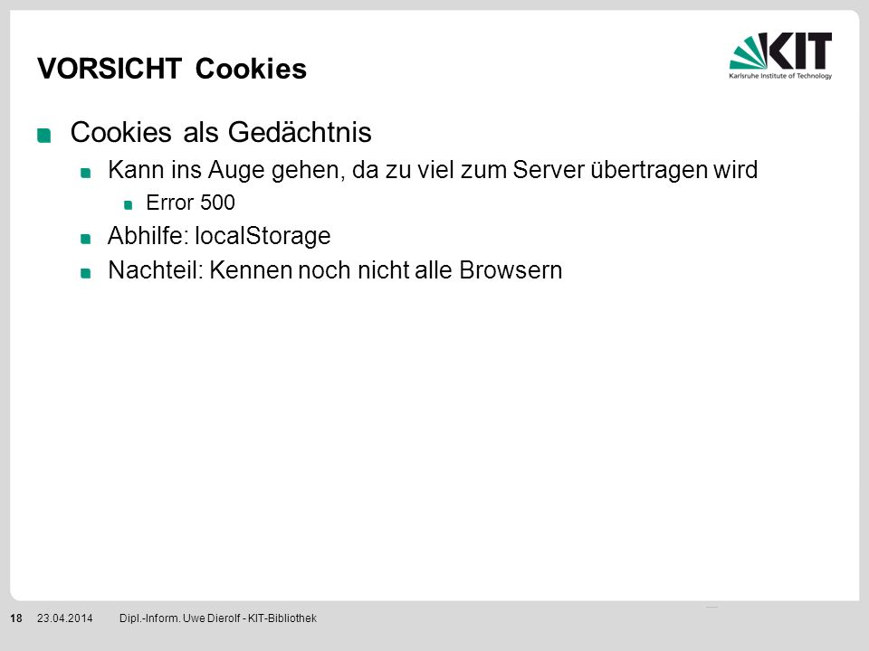 VORSICHT Cookies Cookies als Gedächtnis Kann ins Auge gehen, da zu viel zum Server übertragen wird Error 500 Abhilfe: localStorage Nachteil: Kennen no