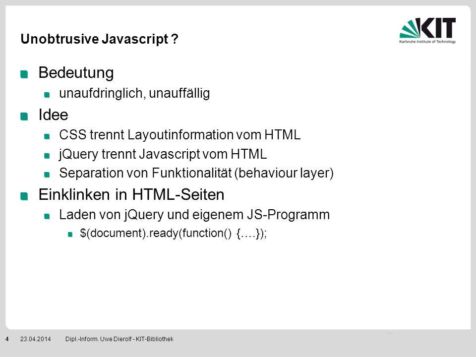 Dipl.-Inform. Uwe Dierolf - KIT-Bibliothek423.04.2014 Unobtrusive Javascript ? Bedeutung unaufdringlich, unauffällig Idee CSS trennt Layoutinformation