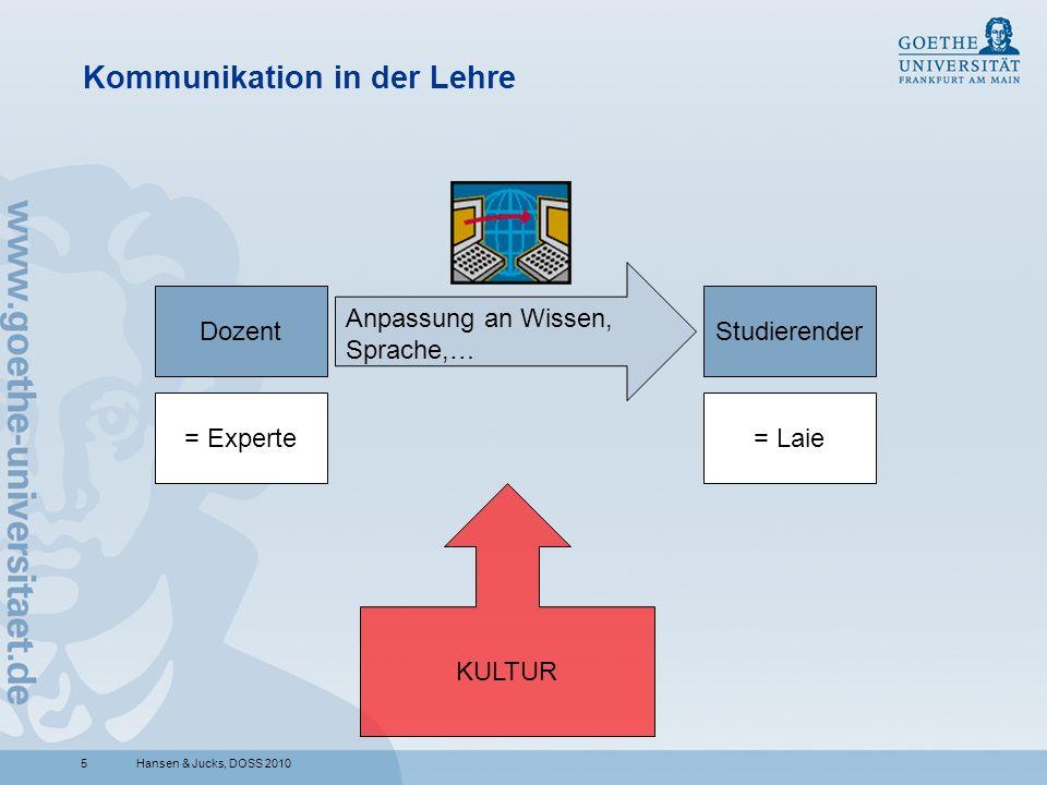5 Kommunikation in der Lehre Hansen & Jucks, DOSS 2010 DozentStudierender = Experte= Laie KULTUR Anpassung an Wissen, Sprache,…