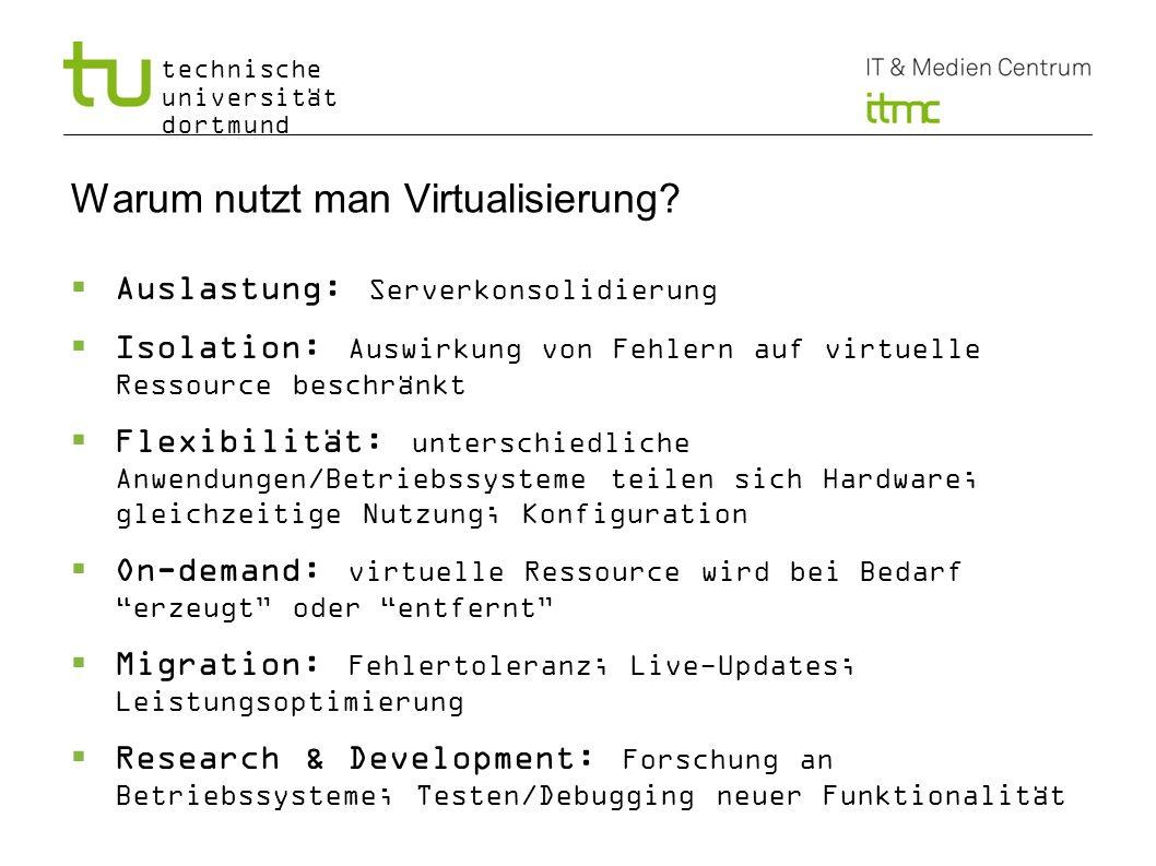 technische universität dortmund 4 Warum nutzt man Virtualisierung? Auslastung: Serverkonsolidierung Isolation: Auswirkung von Fehlern auf virtuelle Re