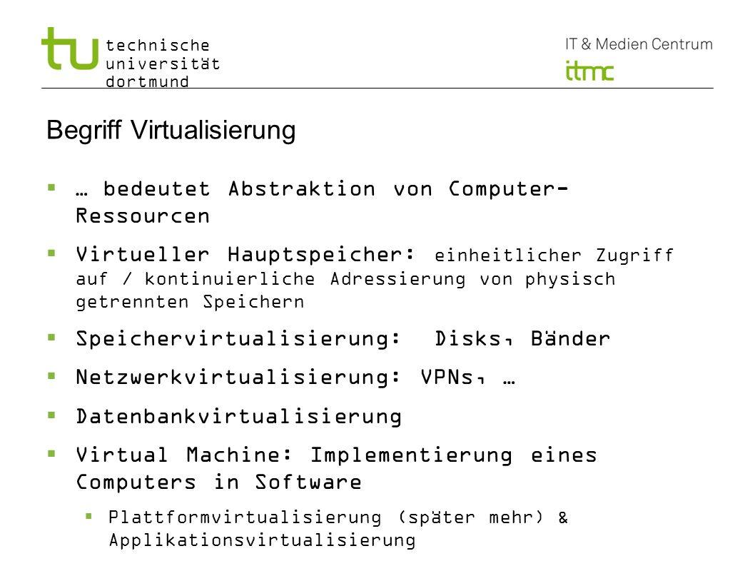 technische universität dortmund 6 Plattformvirtualisierung Abstraktionsschicht zwischen Betriebssystem und physischen (genauer Plattform-) Ressourcen Full virtualization: Übersetzung von Instruktionen, HW-Traps Unmodifiziertes Gast-OS lauffähig Erste Implementierung IBM CP-40 / CP-67 (1966) Weitere Bsp.: VirtualBox, VMware Workstation, Parallels, QEMU, …