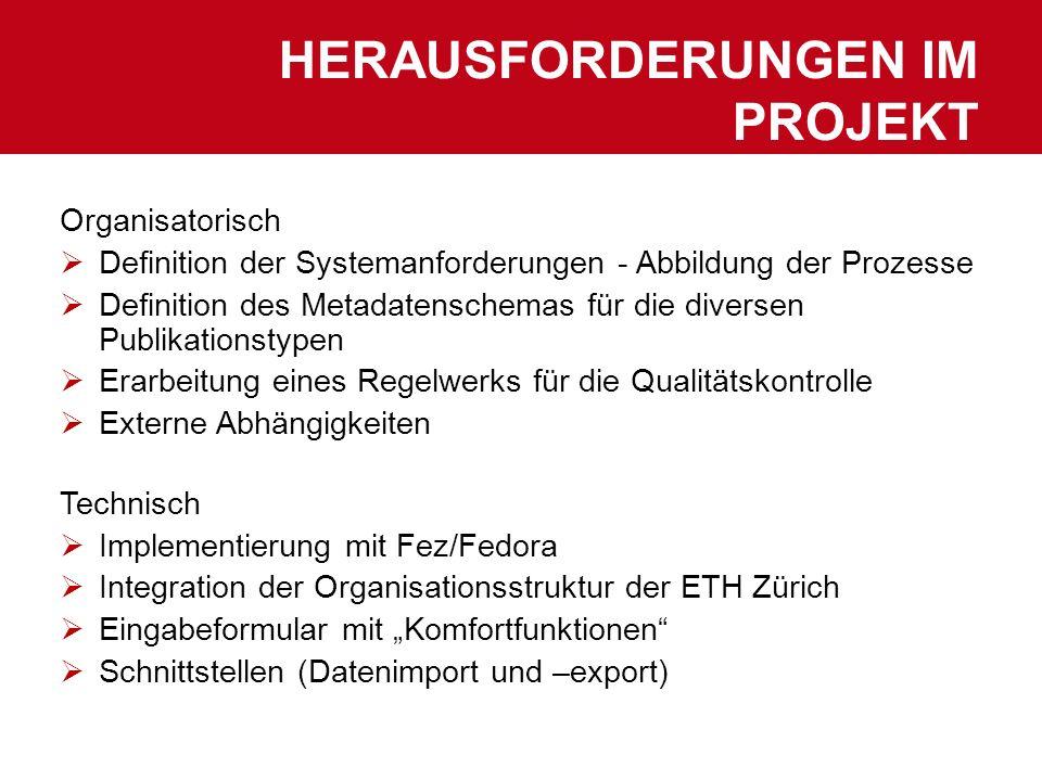 HERAUSFORDERUNGEN IM PROJEKT Organisatorisch Definition der Systemanforderungen - Abbildung der Prozesse Definition des Metadatenschemas für die diversen Publikationstypen Erarbeitung eines Regelwerks für die Qualitätskontrolle Externe Abhängigkeiten Technisch Implementierung mit Fez/Fedora Integration der Organisationsstruktur der ETH Zürich Eingabeformular mit Komfortfunktionen Schnittstellen (Datenimport und –export)