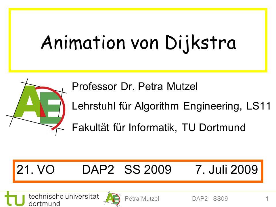 1Petra Mutzel DAP2 SS09 Animation von Dijkstra Professor Dr. Petra Mutzel Lehrstuhl für Algorithm Engineering, LS11 Fakultät für Informatik, TU Dortmu