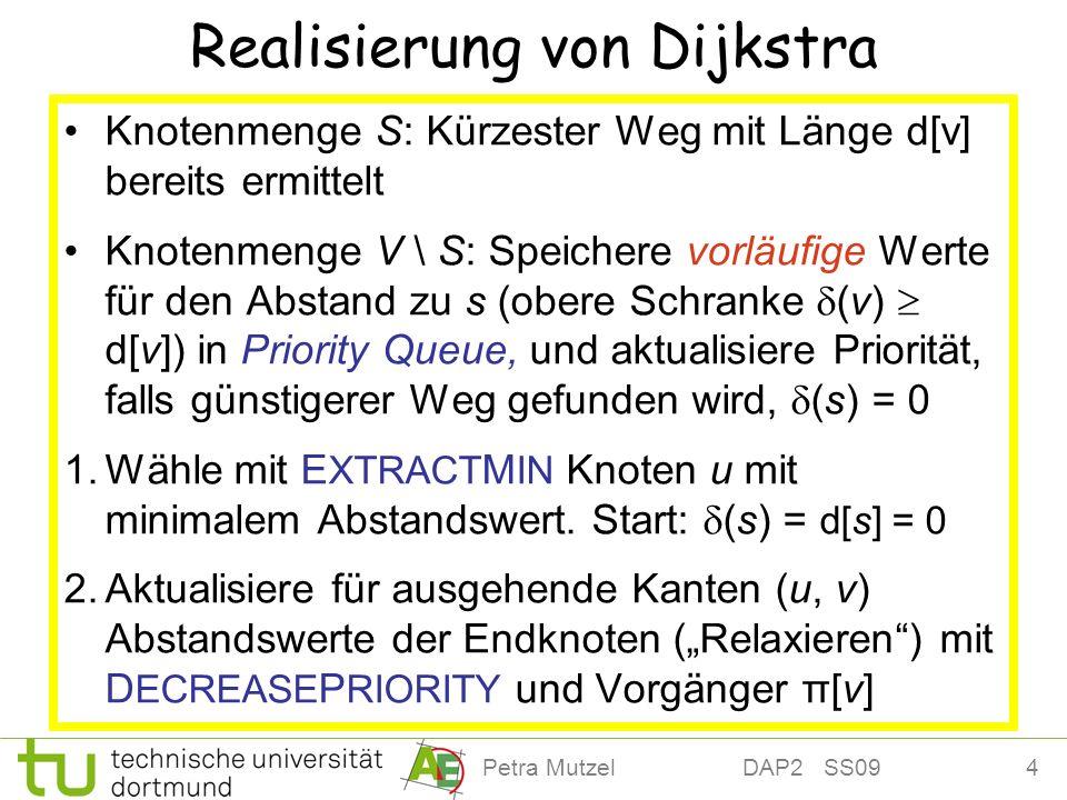 4Petra Mutzel DAP2 SS09 Realisierung von Dijkstra Knotenmenge S: Kürzester Weg mit Länge d[v] bereits ermittelt Knotenmenge V \ S: Speichere vorläufig