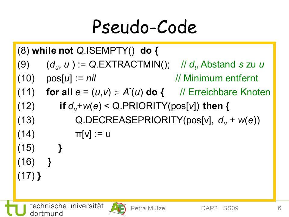6Petra Mutzel DAP2 SS09 Pseudo-Code (8) while not Q.ISEMPTY() do { (9) (d u, u ) := Q.EXTRACTMIN(); // d u Abstand s zu u (10) pos[u] := nil // Minimu