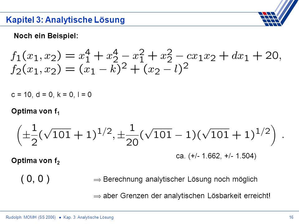 Rudolph: MOMH (SS 2006) Kap. 3: Analytische Lösung16 Kapitel 3: Analytische Lösung Optima von f 1 c = 10, d = 0, k = 0, l = 0 Optima von f 2 ( 0, 0 )