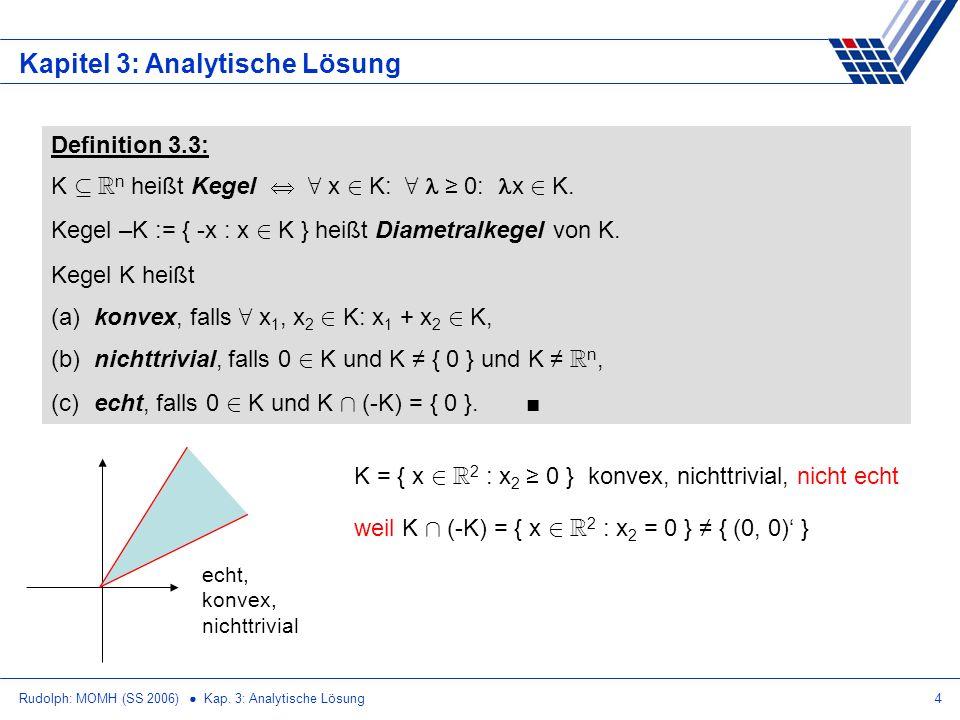 Rudolph: MOMH (SS 2006) Kap. 3: Analytische Lösung4 Kapitel 3: Analytische Lösung Definition 3.3: K µ R n heißt Kegel 8 x 2 K: 8 0: x 2 K. Kegel –K :=