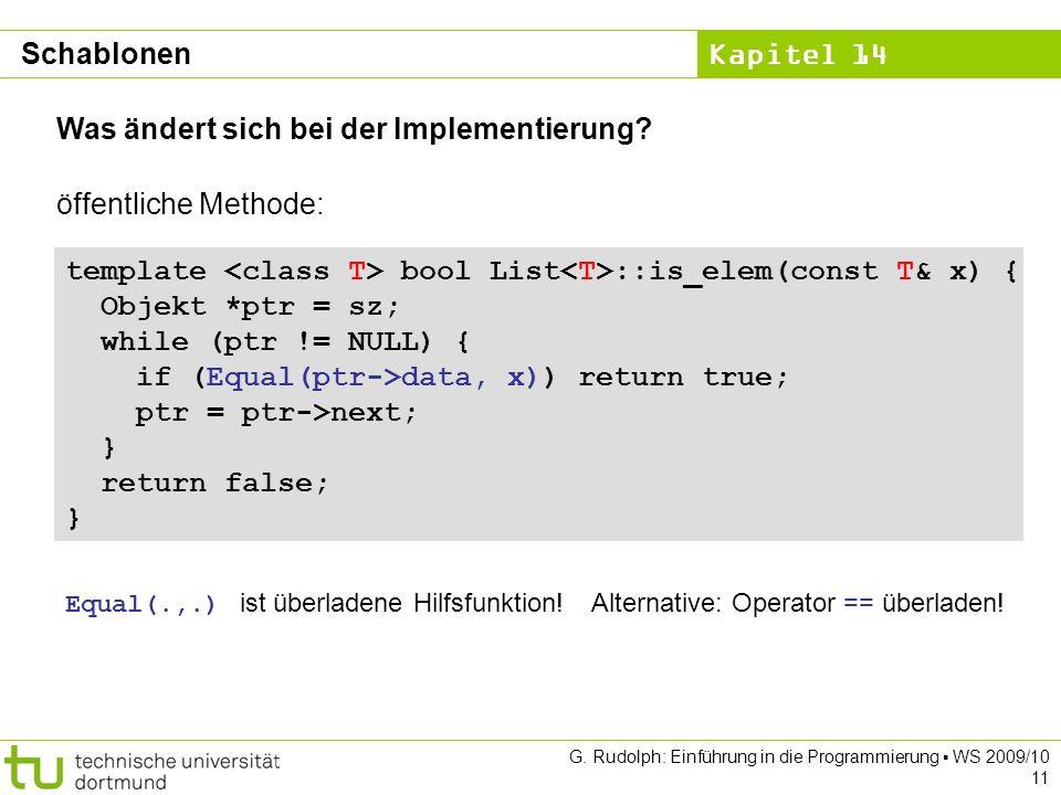 Kapitel 14 G. Rudolph: Einführung in die Programmierung WS 2009/10 11 Was ändert sich bei der Implementierung? template bool List ::is_elem(const T& x
