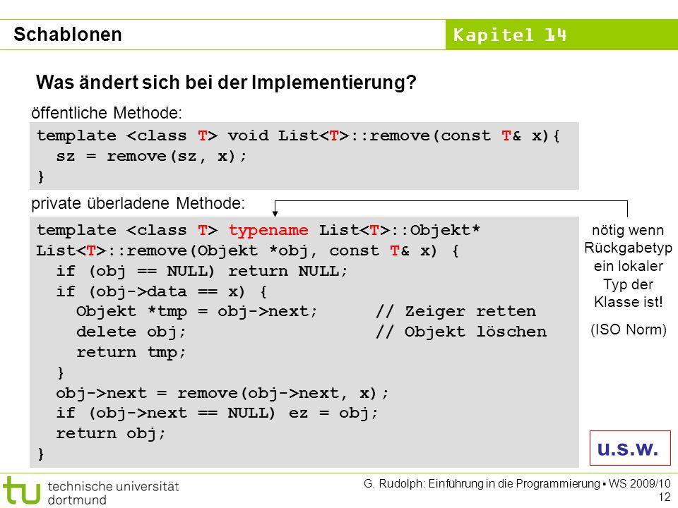 Kapitel 14 G. Rudolph: Einführung in die Programmierung WS 2009/10 12 Was ändert sich bei der Implementierung? Schablonen template void List ::remove(