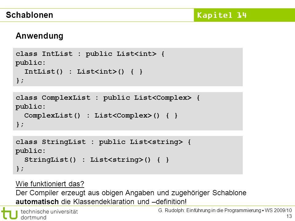 Kapitel 14 G. Rudolph: Einführung in die Programmierung WS 2009/10 13 Anwendung class IntList : public List { public: IntList() : List () { } }; class