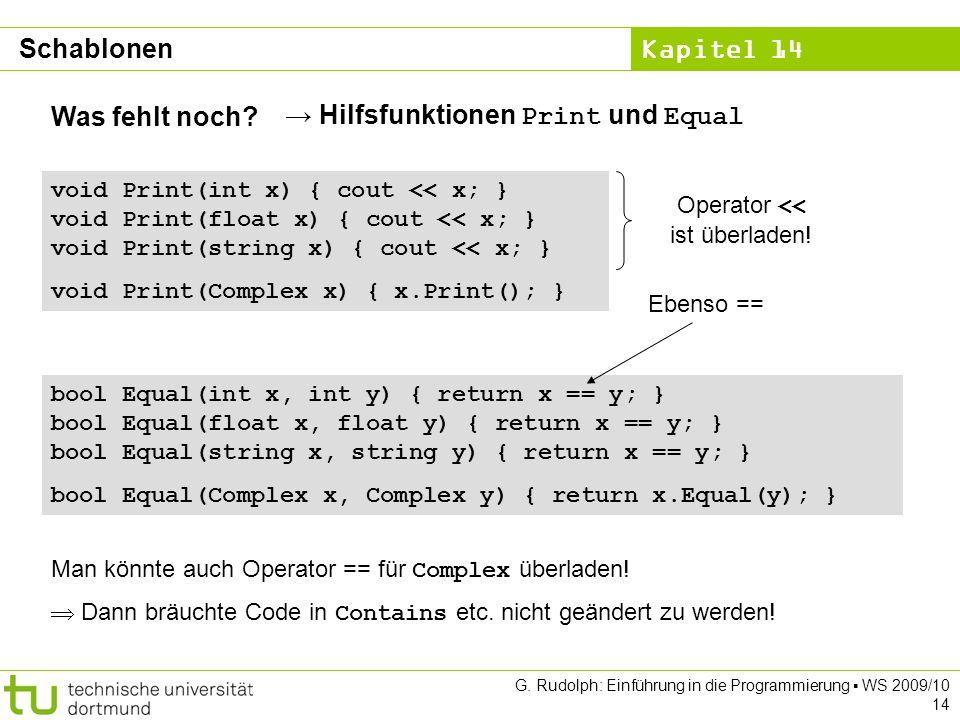 Kapitel 14 G. Rudolph: Einführung in die Programmierung WS 2009/10 14 Was fehlt noch? void Print(int x) { cout << x; } void Print(float x) { cout << x