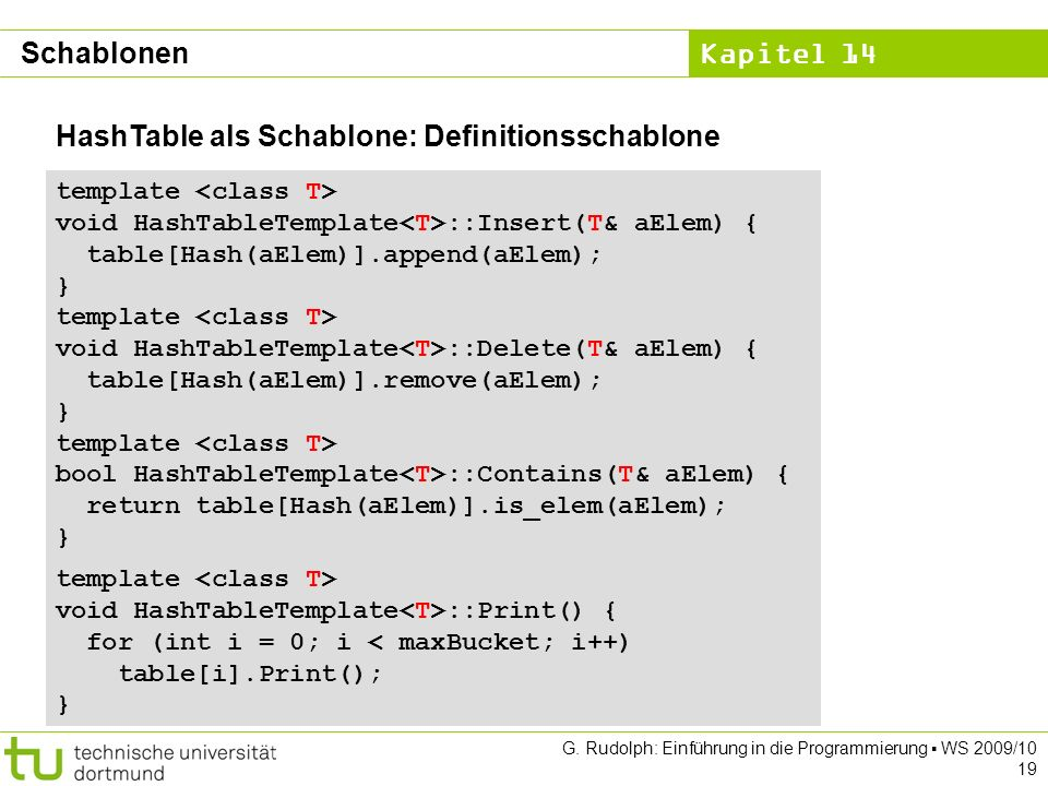 Kapitel 14 G. Rudolph: Einführung in die Programmierung WS 2009/10 19 template void HashTableTemplate ::Insert(T& aElem) { table[Hash(aElem)].append(a