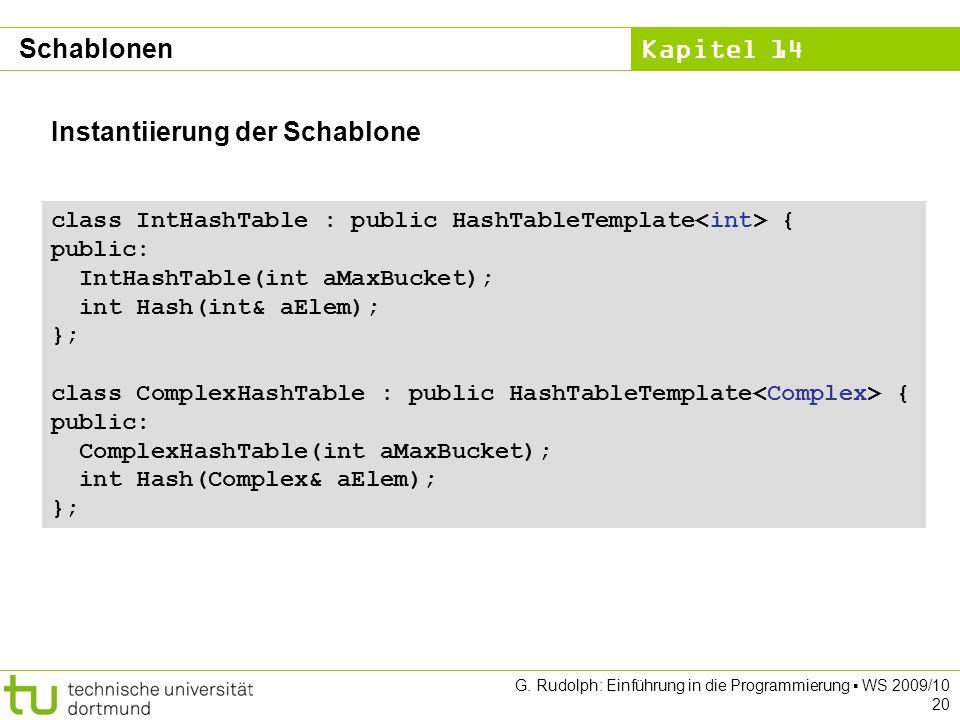 Kapitel 14 G. Rudolph: Einführung in die Programmierung WS 2009/10 20 Instantiierung der Schablone class IntHashTable : public HashTableTemplate { pub