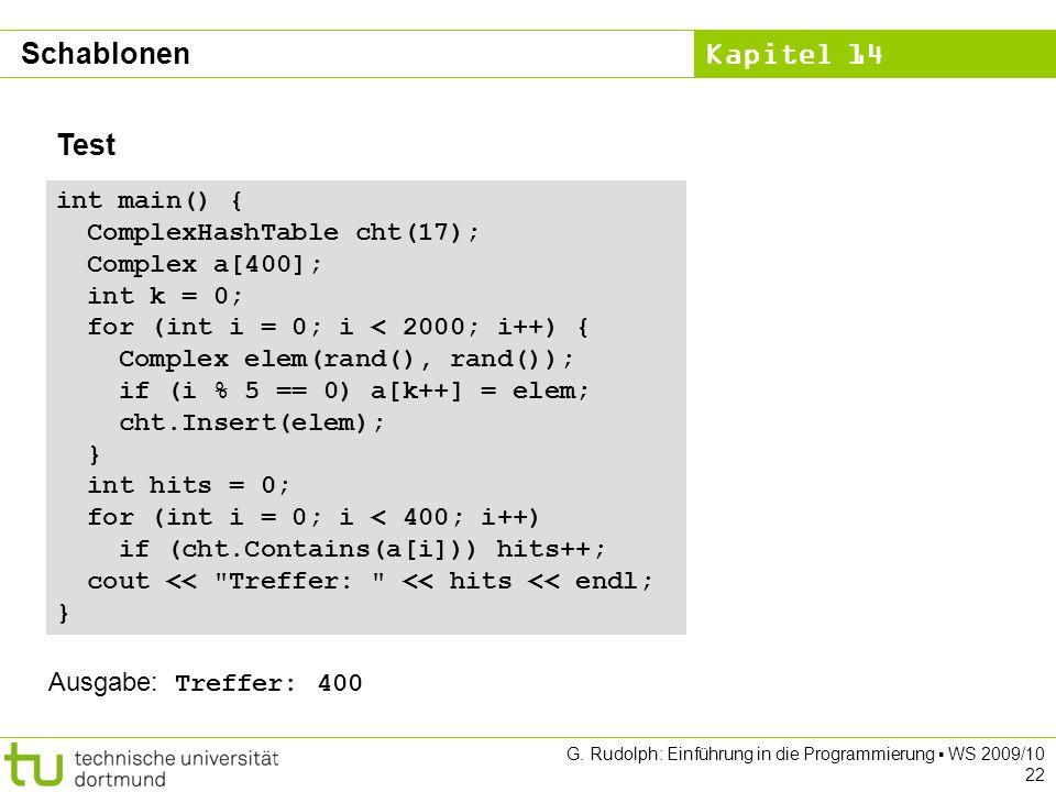 Kapitel 14 G. Rudolph: Einführung in die Programmierung WS 2009/10 22 Test int main() { ComplexHashTable cht(17); Complex a[400]; int k = 0; for (int
