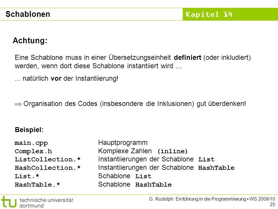 Kapitel 14 G. Rudolph: Einführung in die Programmierung WS 2009/10 25 Achtung: Eine Schablone muss in einer Übersetzungseinheit definiert (oder inklud