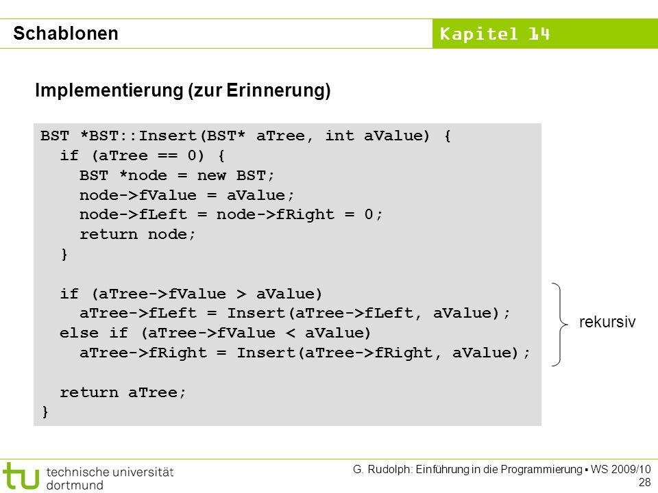 Kapitel 14 G. Rudolph: Einführung in die Programmierung WS 2009/10 28 Implementierung (zur Erinnerung) BST *BST::Insert(BST* aTree, int aValue) { if (